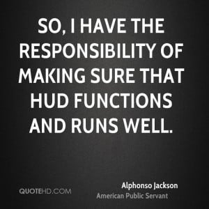 So, I have the responsibility of making sure that HUD functions and ...