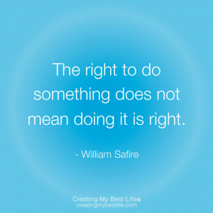 """The right to do something does not mean doing it is right."""""""