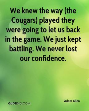 We knew the way (the Cougars) played they were going to let us back in ...