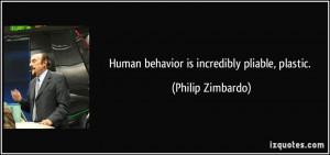 Human behavior is incredibly pliable, plastic. - Philip Zimbardo