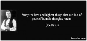 ... things that are; but of yourself humble thoughts retain. - Joe Davis