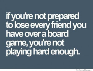 if-youre-not-prepared-to-lose-every-friend-you-have-playing-a-board ...