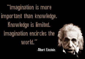 Imagination is more important than knowledge. Knowledge is limited ...
