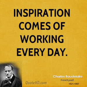 Inspiration comes of working every day.