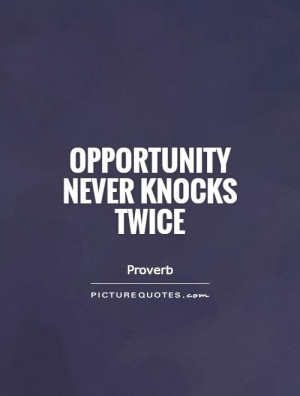 Opportunity never knocks twice Picture Quote #1