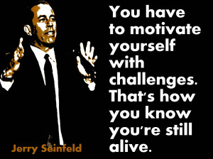 You have to motivate yourself with challenges. That's how you know ...