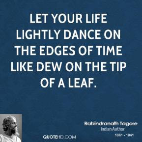 life lightly dance on the edges of Time like dew on the tip of a leaf