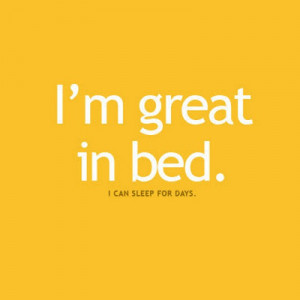 great in bed i can sleep for days i m great in bed i can sleep for ...