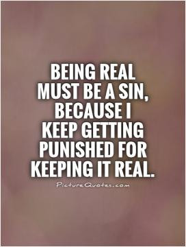 Being real must be a sin, because I keep getting punished for keeping ...