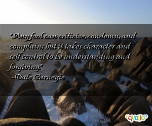 Any fool can criticize, condemn, and complain;