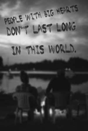 People with big hearts don't last long in this world.