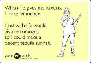 ... life would give me oranges, so I could make a decent tequila sunrise