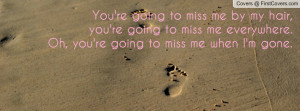 You Going to Miss Me When I'm Gone Quotes