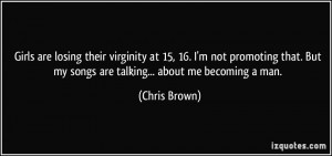 ... . But my songs are talking... about me becoming a man. - Chris Brown