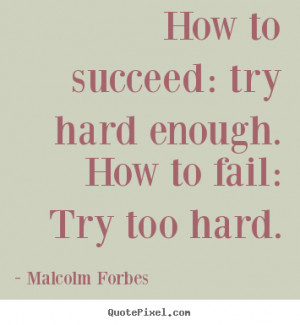 ... success - How to succeed: try hard enough. how to fail: try too hard