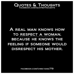 real man knows how to respect a woman, because he knows the feeling ...
