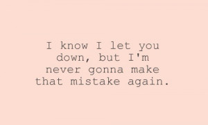 know i let you down, but i'm never gonna make that mistake again.