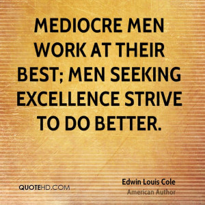 Mediocre men work at their best; men seeking excellence strive to do ...