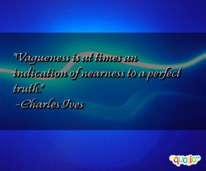 Vagueness is at times an indication of nearness to a perfect truth .