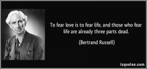 To fear love is to fear life, and those who fear life are already ...