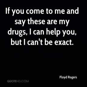 Rogers - If you come to me and say these are my drugs, I can help you ...