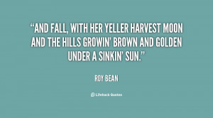 And Fall, with her yeller harvest moon and the hills growin' brown and ...