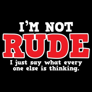NOT RUDE. I JUST SAY WHAT EVERY ONE ELSE IS THINKING T-SHIRT
