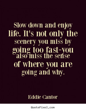 Slow down and enjoy life. it's not only the.. Eddie Cantor life quotes