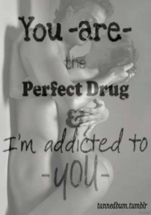 You are the perfect drug and i am addicted to you