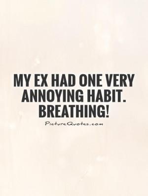 My EX had one very annoying habit. Breathing!