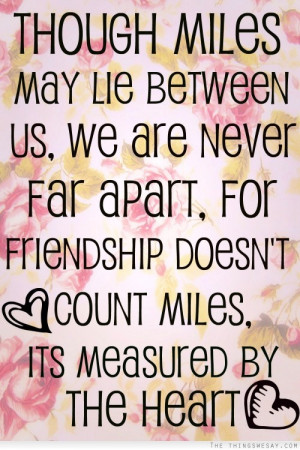 Though miles may lie between us we are never far apart for friendship ...