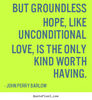... love, is the only kind.. John Perry Barlow top love quotes