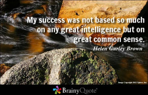 ... any great intelligence but on great common sense. - Helen Gurley Brown