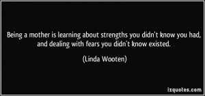 ... had, and dealing with fears you didn't know existed. - Linda Wooten