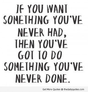 ... ve Never You've Got To Do Something You've Never Done ~ Life Quote