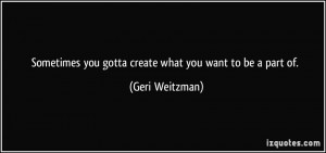 Sometimes you gotta create what you want to be a part of. - Geri ...