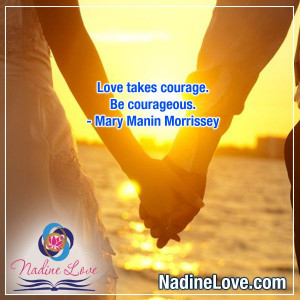 ... courage. Be courageous. - Mary Manin Morrissey www.NadineLove.com