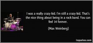 ... about being in a rock band. You can feel 14 forever. - Max Weinberg
