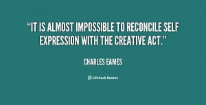 It is almost impossible to reconcile self expression with the creative ...
