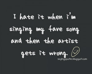 hate it when i am singing my fave | Quotes Saying Pictures
