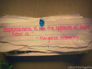 Hopelessness is not the opposite of hope. Fear is.