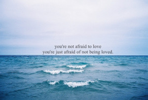 You're not afraid to love you're just afraid of not being loved.
