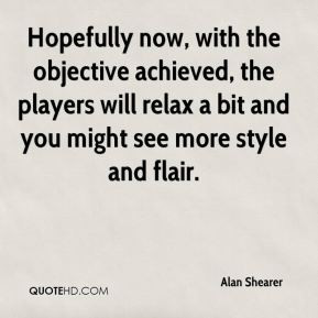 Alan Shearer - Hopefully now, with the objective achieved, the players ...