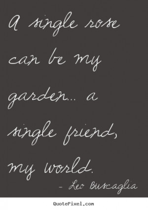 ... quotes about friendship - A single rose can be my garden... a single