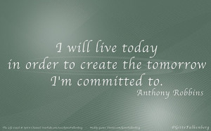 Live today to create the tomorrow.
