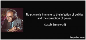 ... infection of politics and the corruption of power. - Jacob Bronowski