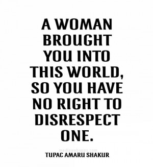 woman brought you into this world, so you have no right to disrespect ...