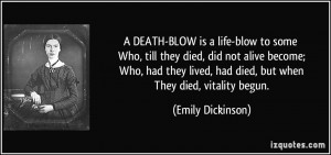 ... lived, had died, but when They died, vitality begun. - Emily Dickinson