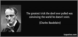 ... pulled was convincing the world he doesn't exist. - Charles Baudelaire