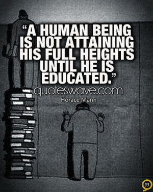 human being is not attaining his full heights until he is educated.
